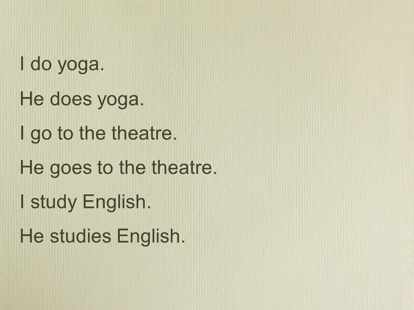 I do yoga. He does yoga. I go to the theatre. He goes to the theatre.