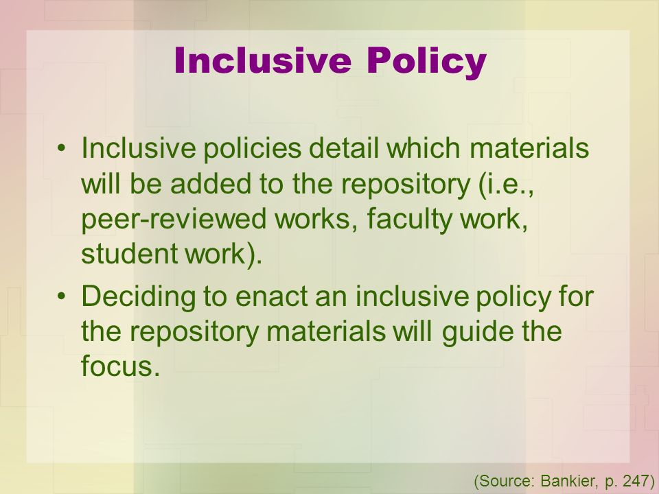 Inclusive Policy Inclusive policies detail which materials will be added to the repository (i.e., peer-reviewed works, faculty work, student work).
