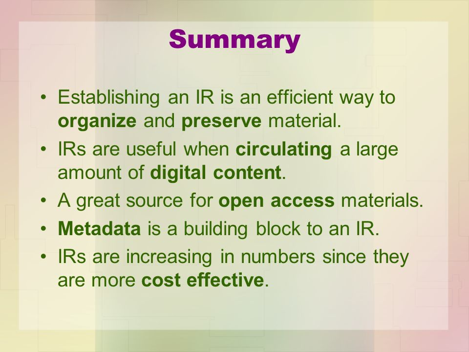 Summary Establishing an IR is an efficient way to organize and preserve material. IRs are useful when circulating a large amount of digital content.
