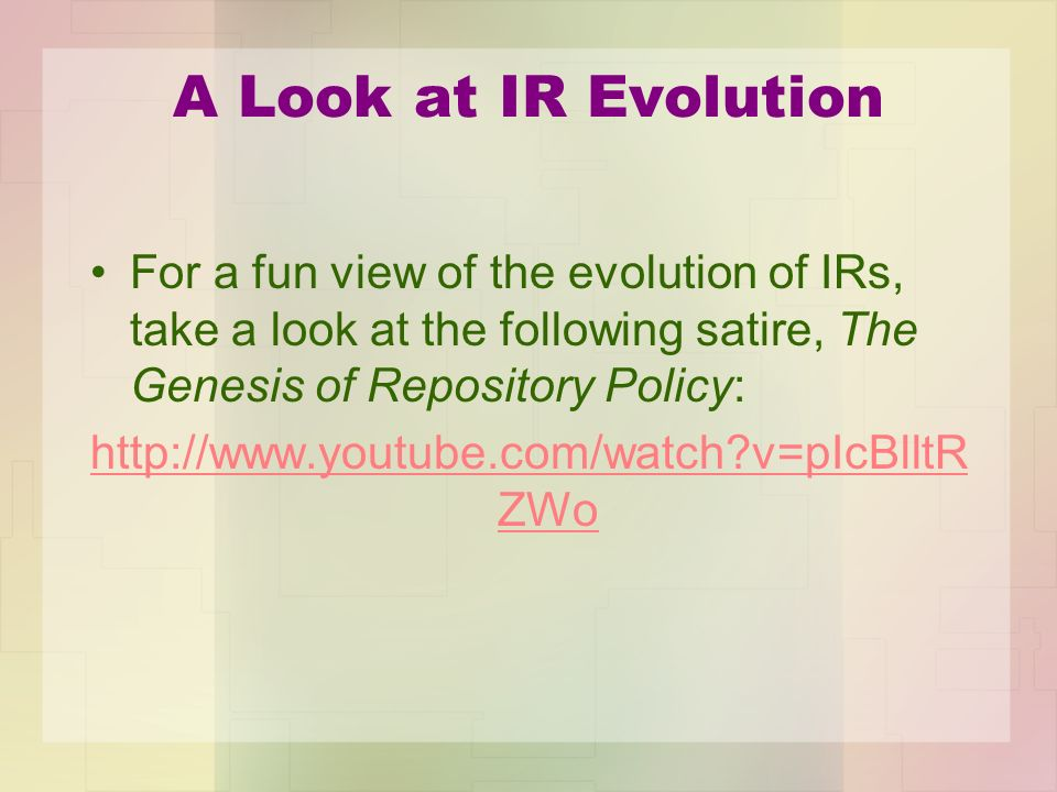 A Look at IR Evolution For a fun view of the evolution of IRs, take a look at the following satire, The Genesis of Repository Policy: