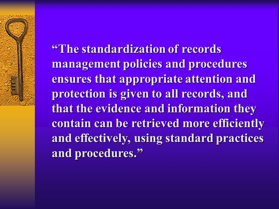 The standardization of records management policies and procedures ensures that appropriate attention and protection is given to all records, and that the evidence and information they contain can be retrieved more efficiently and effectively, using standard practices and procedures.