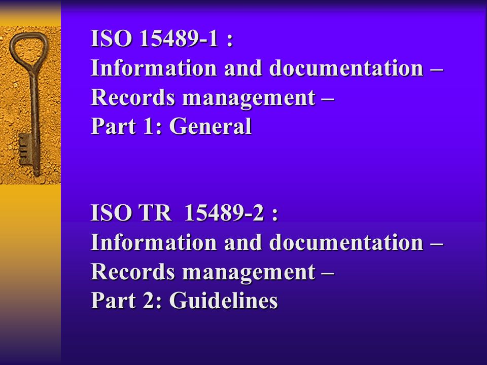 ISO : Information and documentation – Records management – Part 1: General. ISO TR :