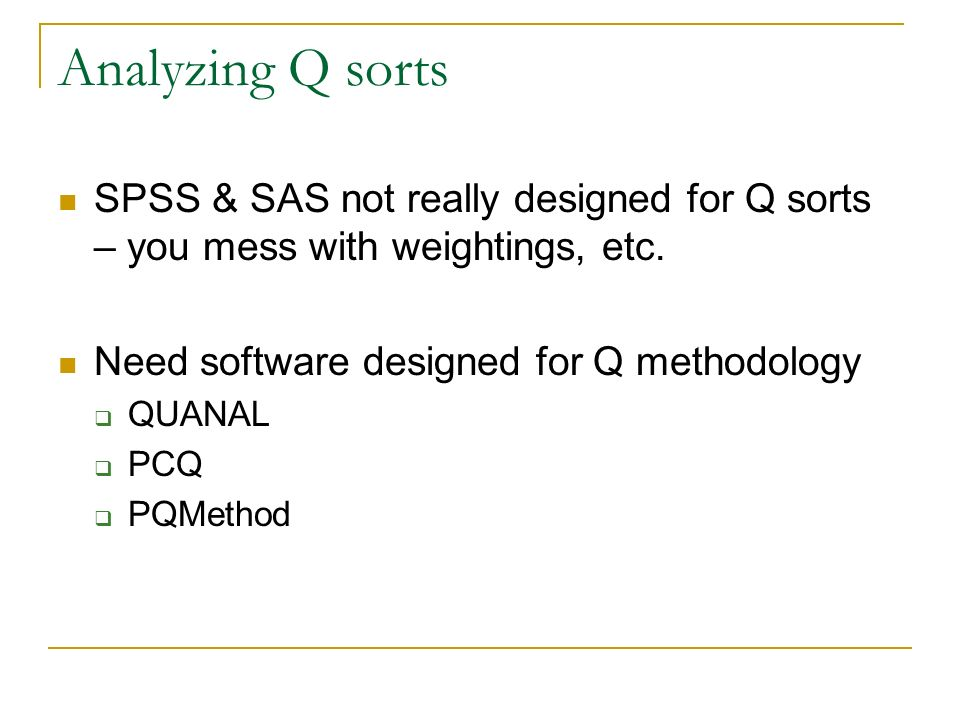 Analyzing Q sorts SPSS & SAS not really designed for Q sorts – you mess with weightings, etc. Need software designed for Q methodology.