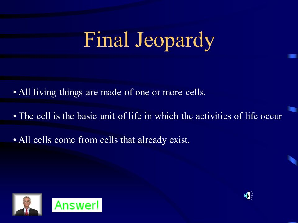 Final Jeopardy All living things are made of one or more cells.