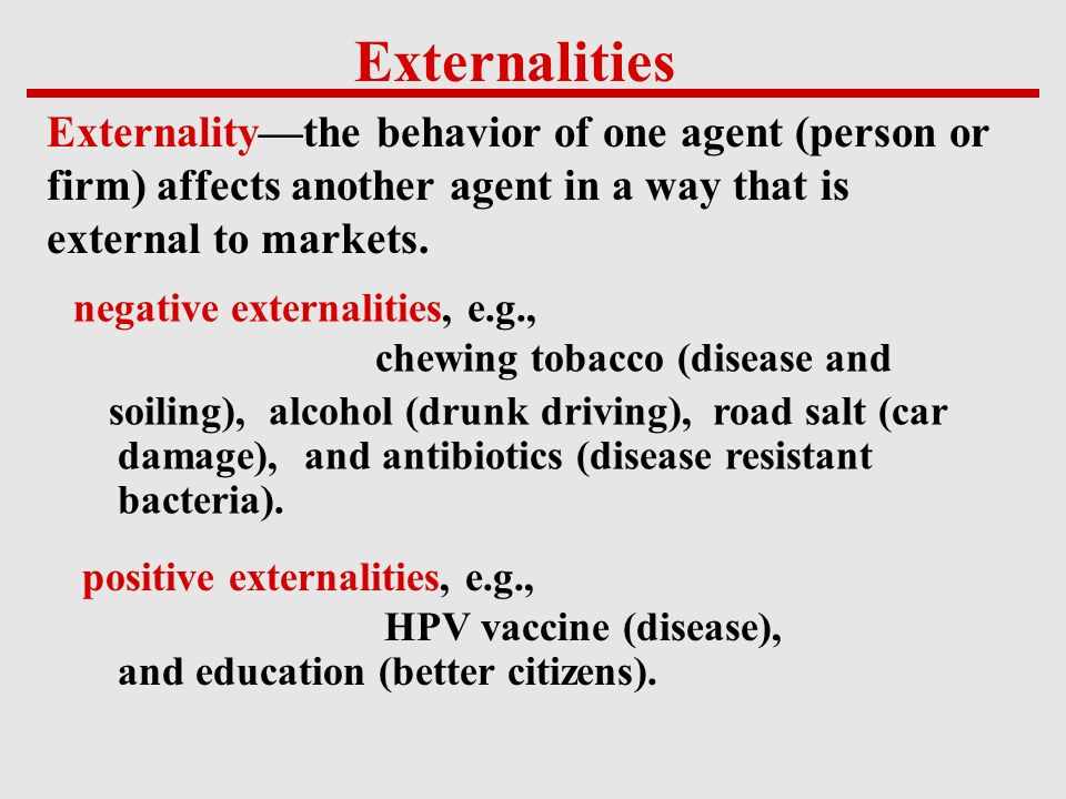 Externalities Externality—the behavior of one agent (person or firm) affects another agent in a way that is external to markets.