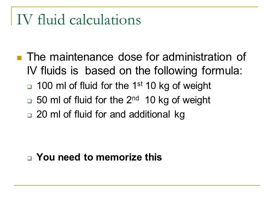 IV fluid calculations The maintenance dose for administration of IV fluids is based on the following formula: