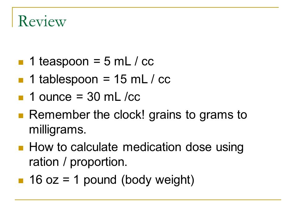 Review 1 teaspoon = 5 mL / cc 1 tablespoon = 15 mL / cc