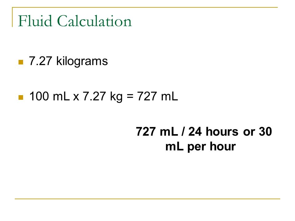 Fluid Calculation 7.27 kilograms 100 mL x 7.27 kg = 727 mL