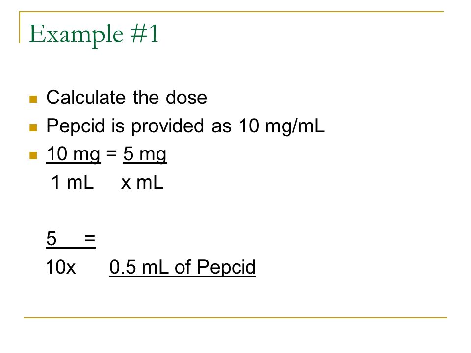 Example #1 Calculate the dose Pepcid is provided as 10 mg/mL