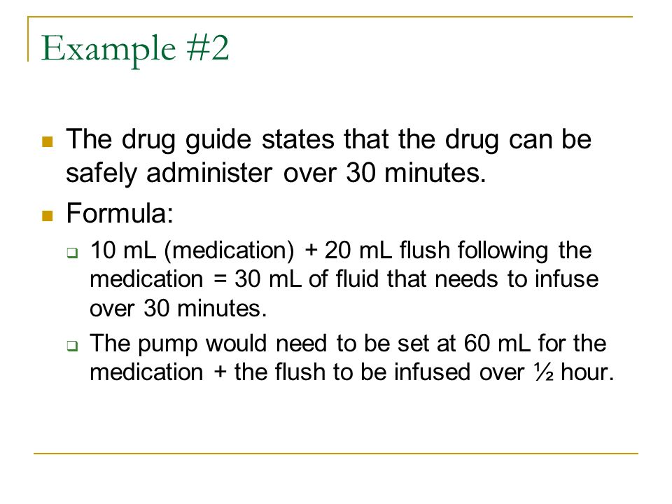 Example #2 The drug guide states that the drug can be safely administer over 30 minutes. Formula: