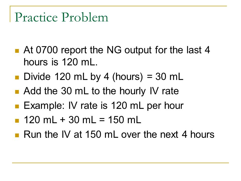 Practice Problem At 0700 report the NG output for the last 4 hours is 120 mL. Divide 120 mL by 4 (hours) = 30 mL.