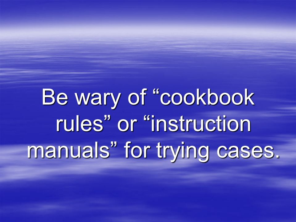 Be wary of cookbook rules or instruction manuals for trying cases.