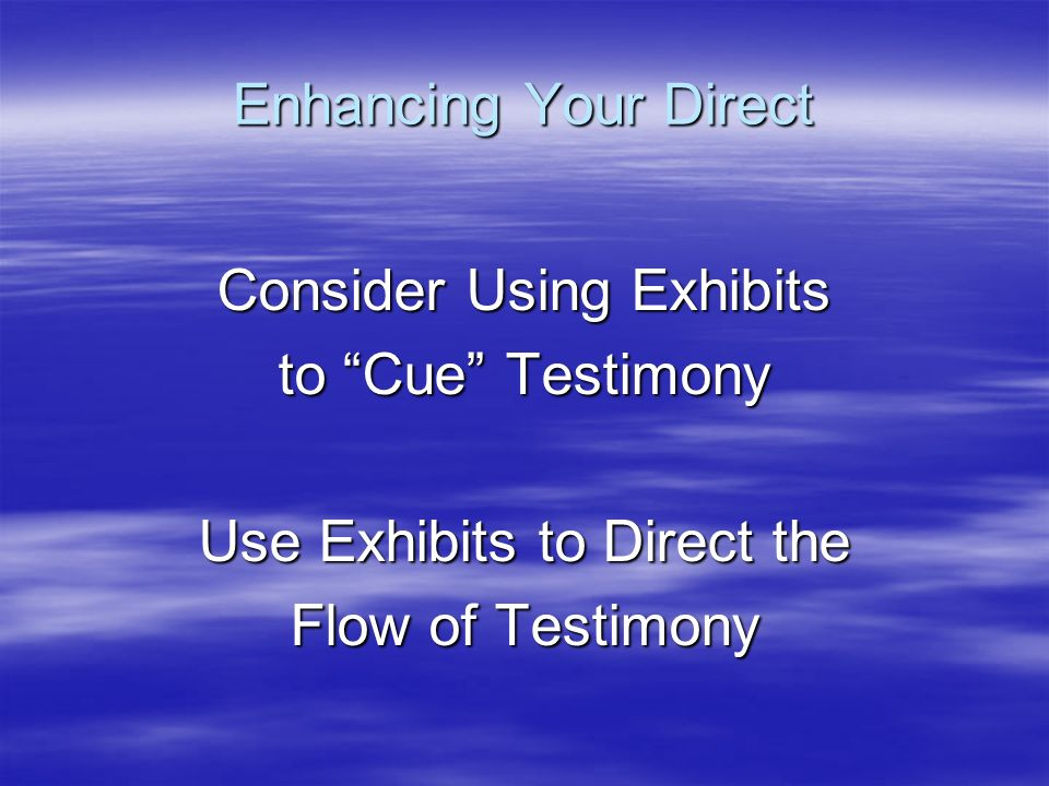 Consider Using Exhibits to Cue Testimony Use Exhibits to Direct the