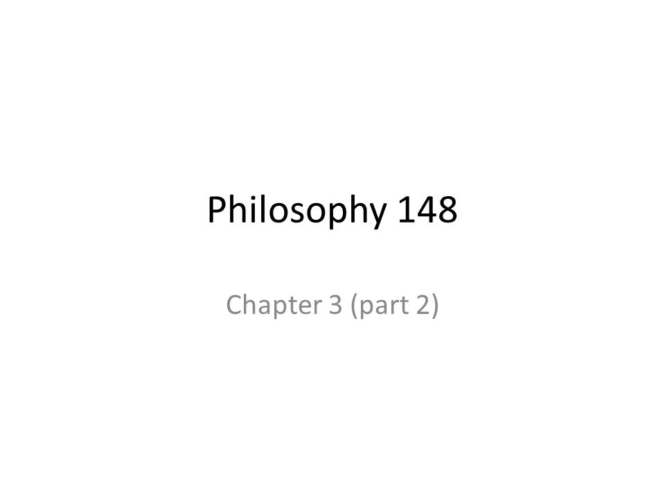 Philosophy 148 Chapter 3 (part 2)