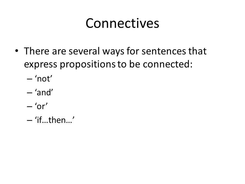 Connectives There are several ways for sentences that express propositions to be connected: 'not' 'and'