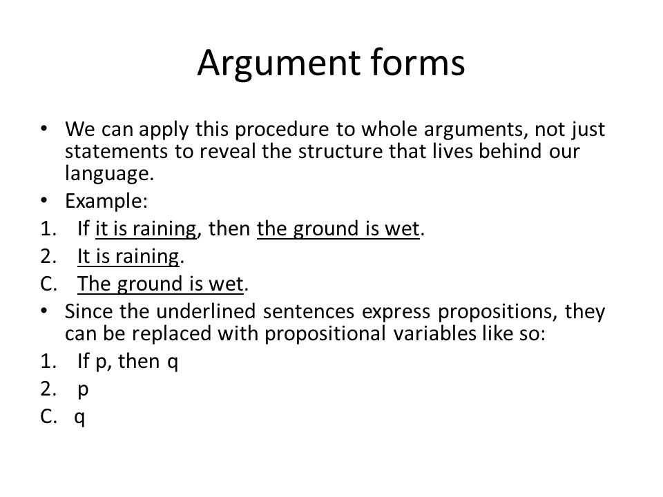 Argument forms We can apply this procedure to whole arguments, not just statements to reveal the structure that lives behind our language.