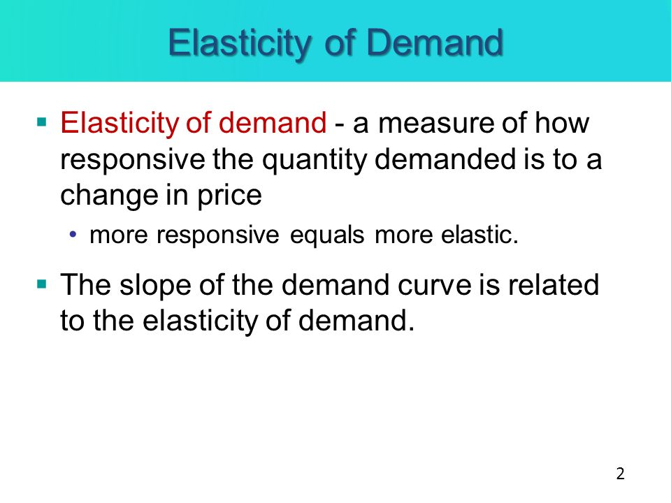 Elasticity of DemandElasticity of demand - a measure of how responsive the quantity demanded is to a change in price.