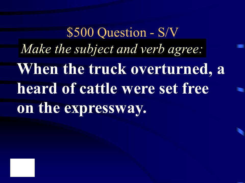 $500 Question - S/V Make the subject and verb agree: When the truck overturned, a heard of cattle were set free on the expressway.