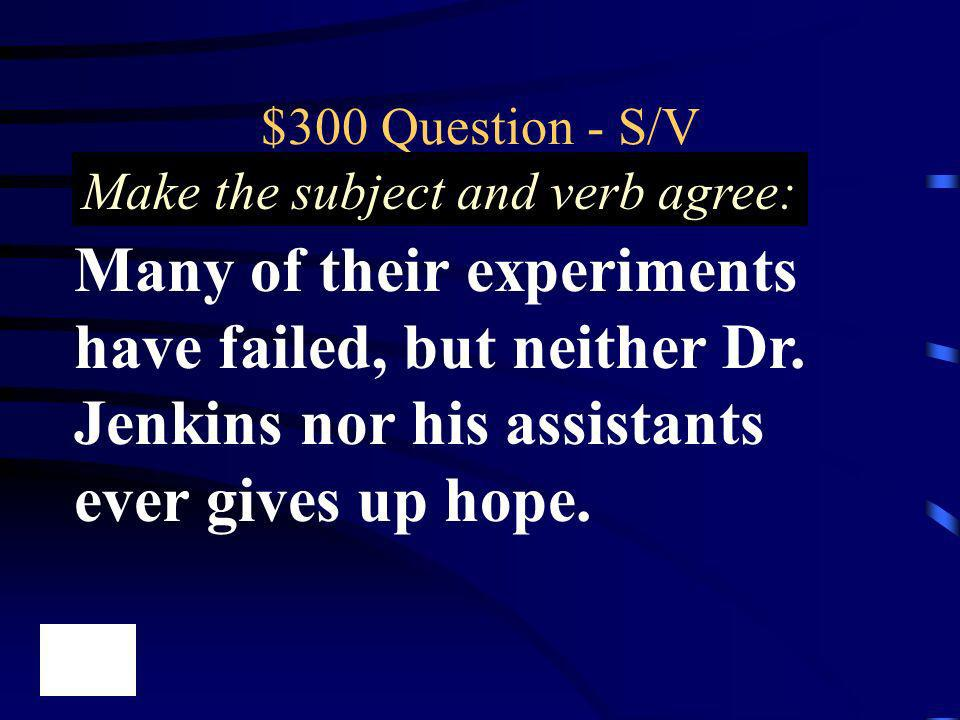 $300 Question - S/V Make the subject and verb agree: