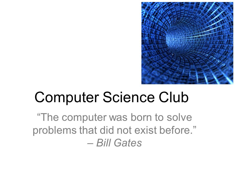 Computer Science Club The computer was born to solve problems that did not exist before. – Bill Gates.
