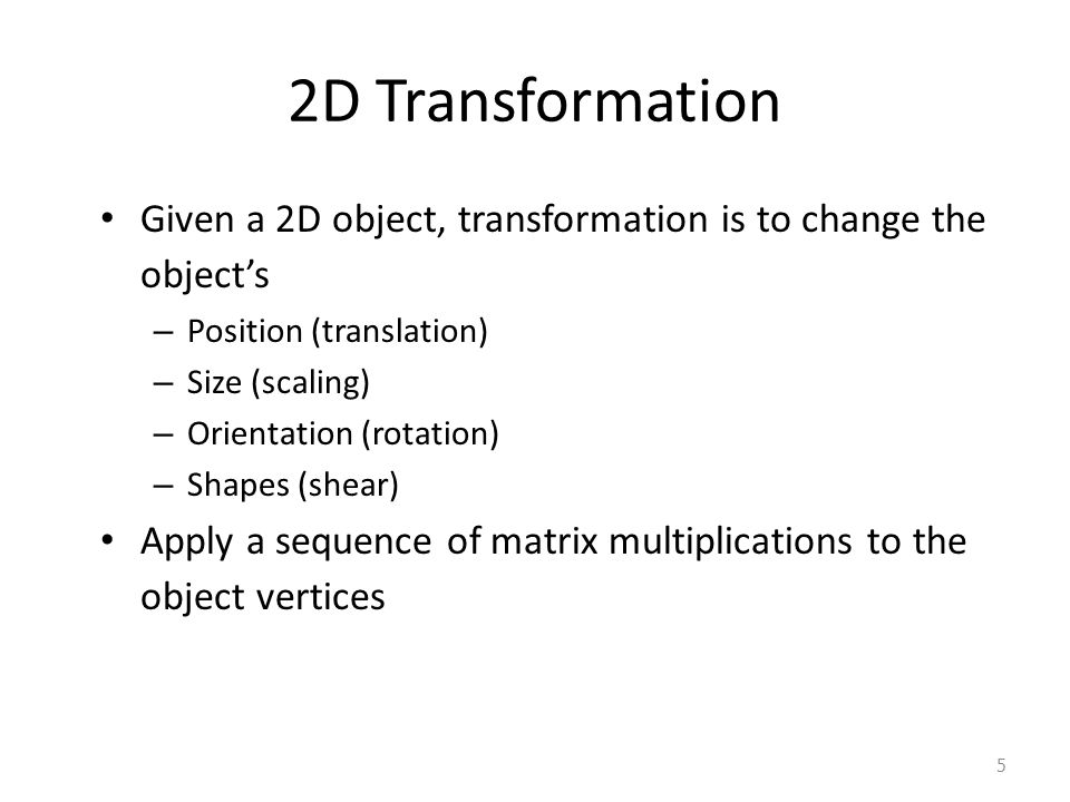 2D Transformation Given a 2D object, transformation is to change the object's. Position (translation)