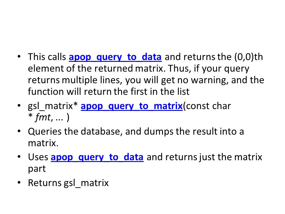 This calls apop_query_to_data and returns the (0,0)th element of the returned matrix. Thus, if your query returns multiple lines, you will get no warning, and the function will return the first in the list