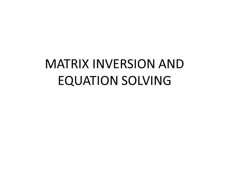 MATRIX INVERSION AND EQUATION SOLVING