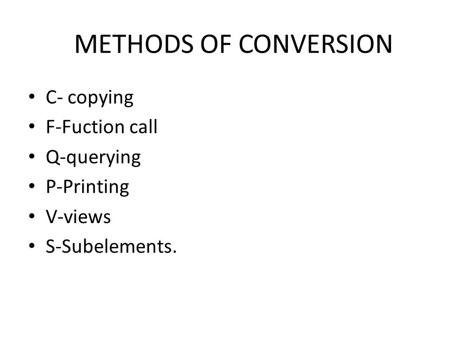 METHODS OF CONVERSION C- copying F-Fuction call Q-querying P-Printing