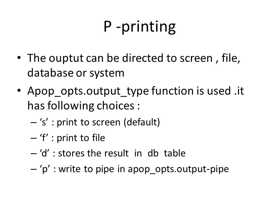 P -printing The ouptut can be directed to screen , file, database or system. Apop_opts.output_type function is used .it has following choices :