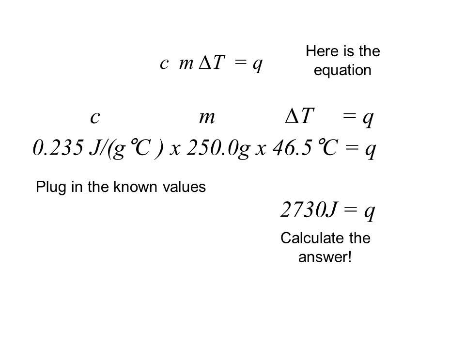 c m ∆T = q 0.235 J/(g°C ) x 250.0g x 46.5°C = q 2730J = q c m ∆T = q