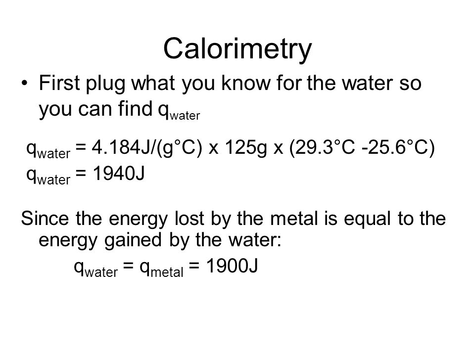 Calorimetry First plug what you know for the water so you can find qwater. qwater = 4.184J/(g°C) x 125g x (29.3°C -25.6°C)