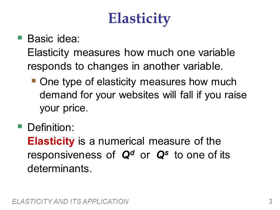 Elasticity Basic idea: Elasticity measures how much one variable responds to changes in another variable.