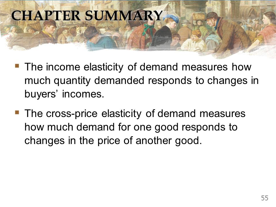 CHAPTER SUMMARY The income elasticity of demand measures how much quantity demanded responds to changes in buyers' incomes.