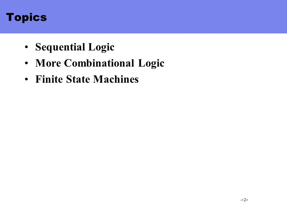 Topics Sequential Logic More Combinational Logic Finite State Machines