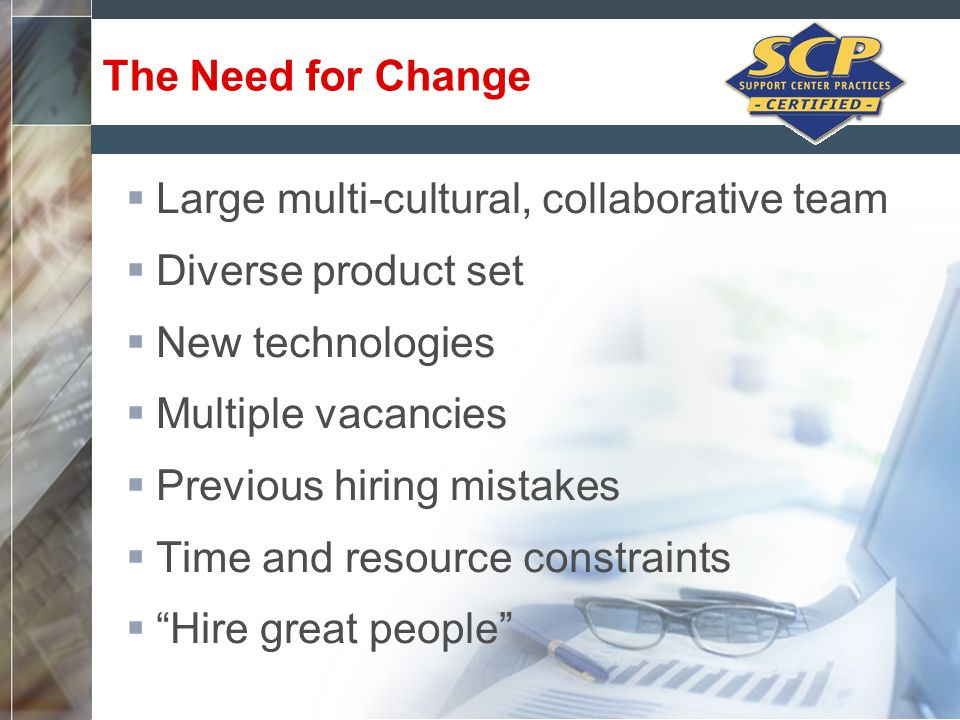 The Need for Change Large multi-cultural, collaborative team. Diverse product set. New technologies.