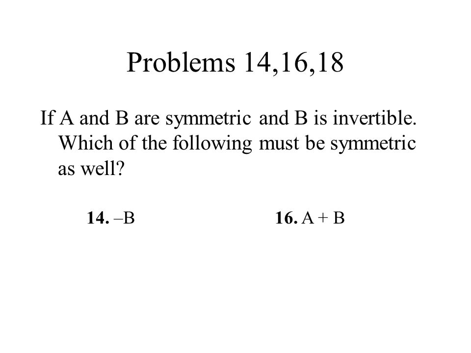 Problems 14,16,18 If A and B are symmetric and B is invertible. Which of the following must be symmetric as well