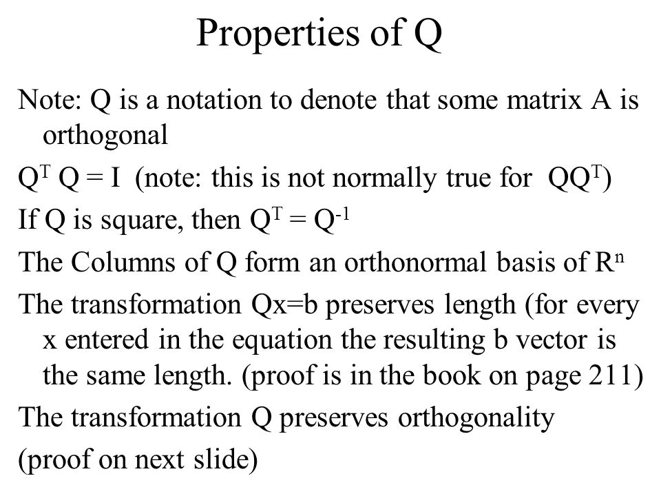 Properties of Q Note: Q is a notation to denote that some matrix A is orthogonal. QT Q = I (note: this is not normally true for QQT)