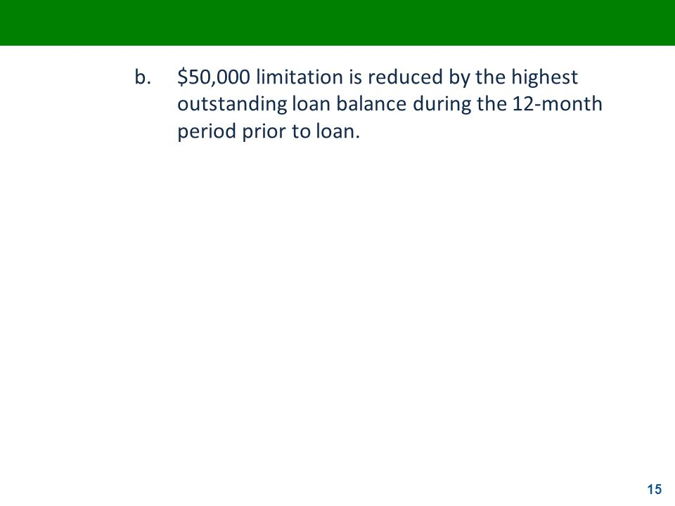 b. $50,000 limitation is reduced by the highest outstanding loan balance during the 12-month period prior to loan.
