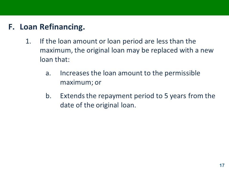 F. Loan Refinancing. 1. If the loan amount or loan period are less than the maximum, the original loan may be replaced with a new loan that: