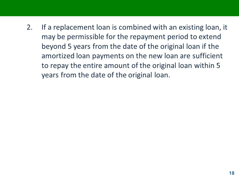 2. If a replacement loan is combined with an existing loan, it may be permissible for the repayment period to extend beyond 5 years from the date of the original loan if the amortized loan payments on the new loan are sufficient to repay the entire amount of the original loan within 5 years from the date of the original loan.