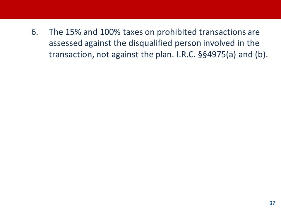6. The 15% and 100% taxes on prohibited transactions are assessed against the disqualified person involved in the transaction, not against the plan.