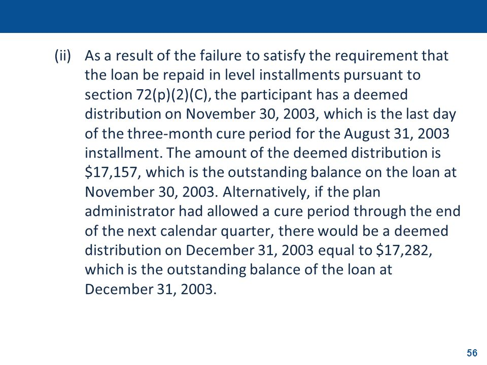 (ii) As a result of the failure to satisfy the requirement that the loan be repaid in level installments pursuant to section 72(p)(2)(C), the participant has a deemed distribution on November 30, 2003, which is the last day of the three-month cure period for the August 31, 2003 installment.