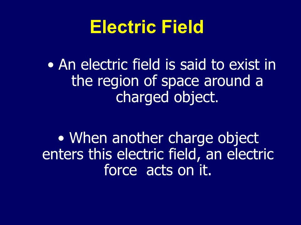 Electric Field An electric field is said to exist in the region of space around a charged object.