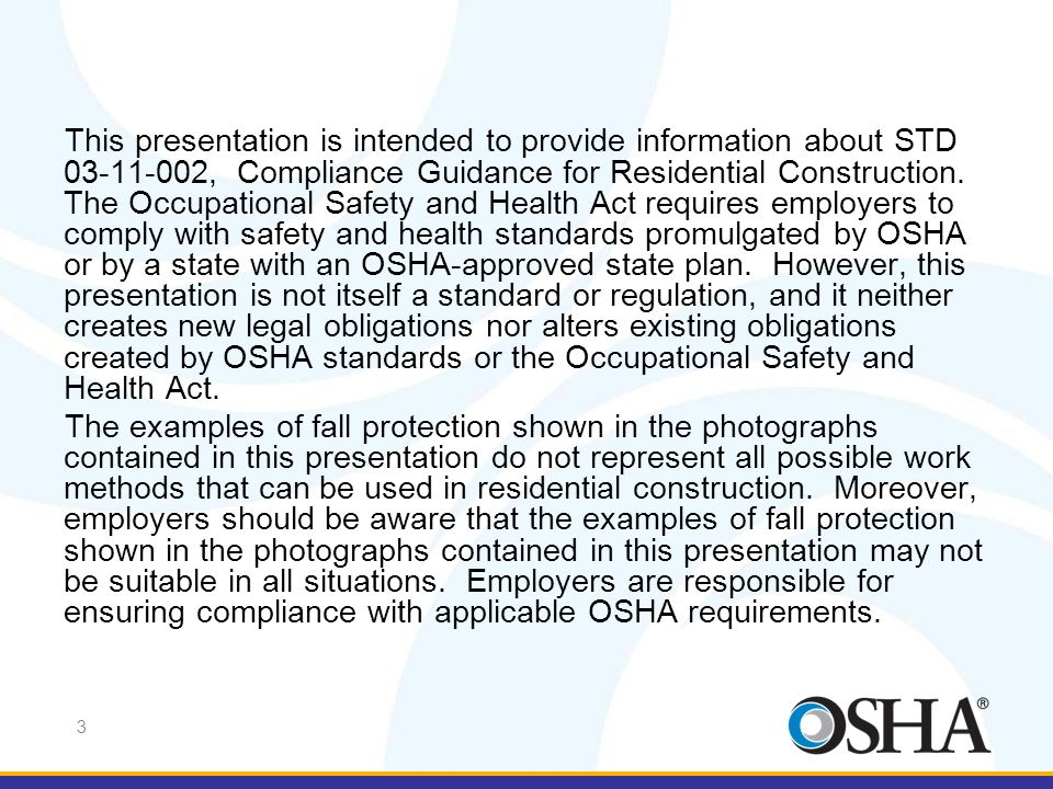 This presentation is intended to provide information about STD 03-11-002, Compliance Guidance for Residential Construction. The Occupational Safety and Health Act requires employers to comply with safety and health standards promulgated by OSHA or by a state with an OSHA-approved state plan. However, this presentation is not itself a standard or regulation, and it neither creates new legal obligations nor alters existing obligations created by OSHA standards or the Occupational Safety and Health Act.