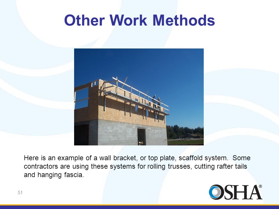 Other Work Methods Here are examples of wall bracket, or top plate scaffold systems. (pause)