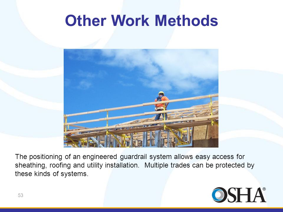 Other Work Methods The positioning of this guard rail system allows easy access for sheathing, roofing and utility installation.