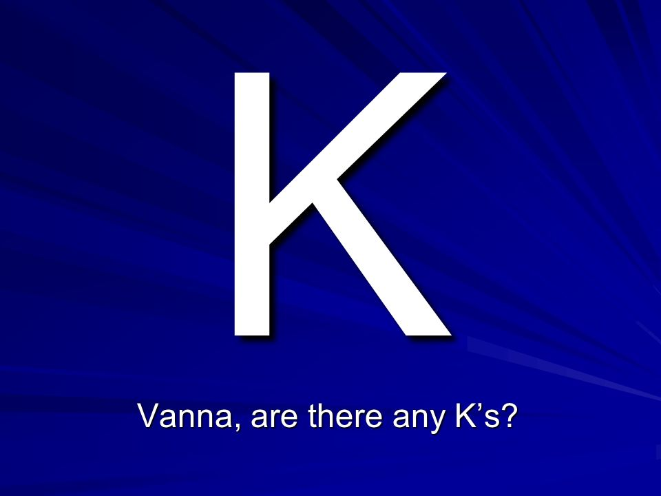 K Vanna, are there any K's
