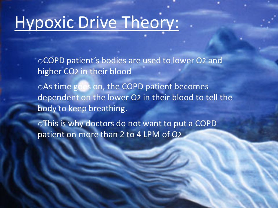 Hypoxic Drive Theory:COPD patient's bodies are used to lower O2 and higher CO2 in their blood.
