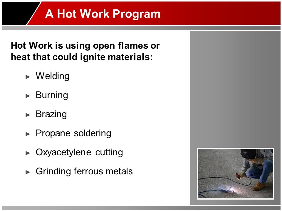 A Hot Work Program Hot Work is using open flames or heat that could ignite materials: Welding. Burning.