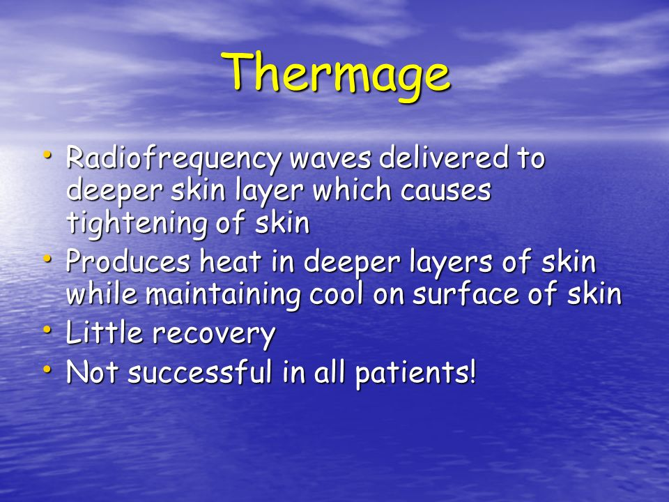 Thermage Radiofrequency waves delivered to deeper skin layer which causes tightening of skin.